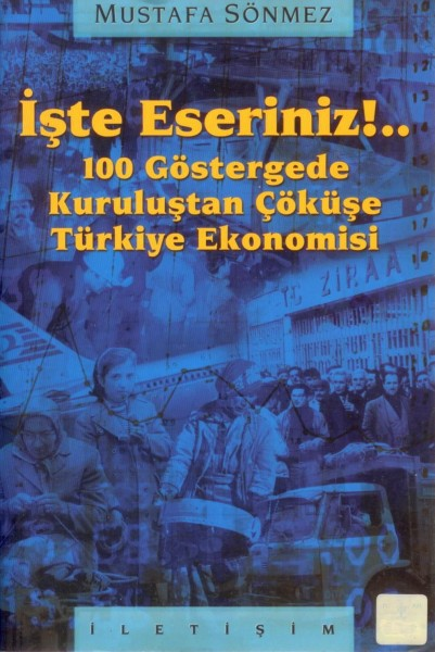 Iste Eseriniz!..: 100 Göstergede Kurulustan Cöküse Türkiye Ekonomisi